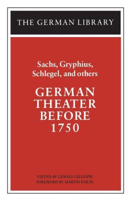 German Theater Before 1750: Sachs, Gryphius, Schlegel, and Others