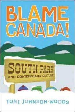 Blame Canada!: South Park and Contemporary Culture