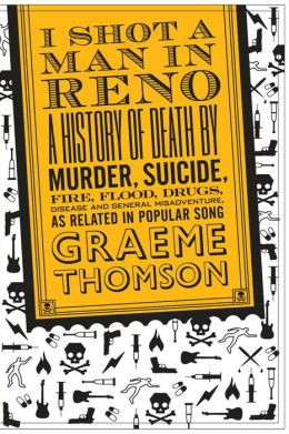 I Shot a Man in Reno: A History of Death by Murder, Suicide, Fire, Flood, Drugs, Disease, and General Misadventure, as Related in Popular Song