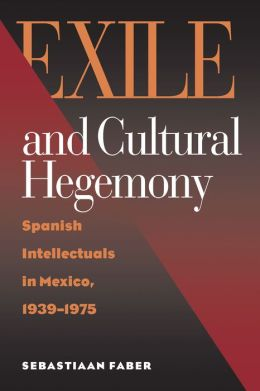Exile and Cultural Hegemony: Spanish Intellectuals in Mexico, 1939-1975