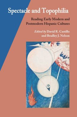 Spectacle and Topophilia: Reading Early Modern and Postmodern Hispanic Cultures