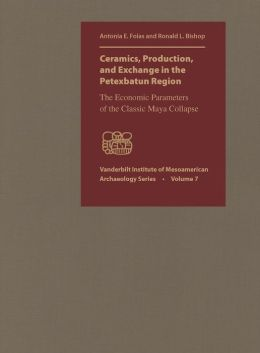 Ceramics, Production, and Exchange in the Petexbatun Region: The Economic Parameters of the Classic Maya Collapse