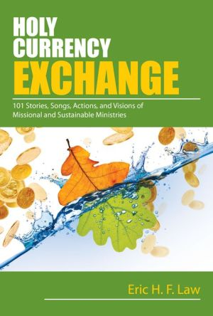 Holy Currency Exchange: 101 Stories, Songs, Actions and Visions for Missional and Sustainable Ministries
