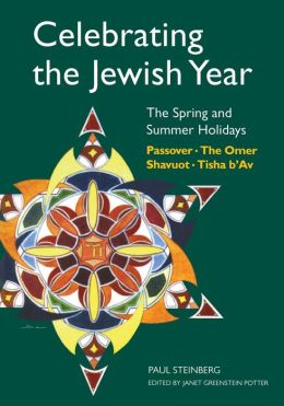 Celebrating the Jewish Year: The Spring and Summer Holidays: Passover, Shavuot, The Omer, Tisha B'Av