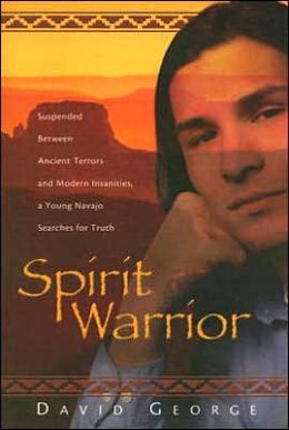 Spirit Warrior: Suspended Between Ancient Terros and Modern Insanities, a Young Navajo Searches for Truth