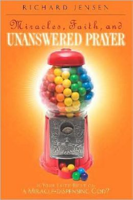 Miracles, Faith, and Unanswered Prayer: Is Your Faith Built on a Miracle-Dispensing God?