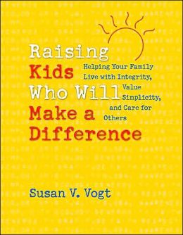 Raising Kids Who Will Make a Difference: Helping Your Family Live with Integrity, Value Simplicity, and Care for Others