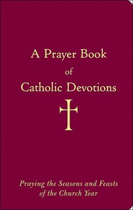A Prayer Book of Catholic Devotions: Praying the Seasons and Feasts of the Church Year