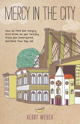 Mercy in the City: How to Feed the Hungry, Give Drink to the Thirsty, Visit the Imprisoned, and Keep Your Day Job