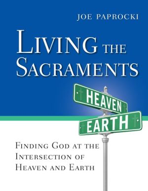 Living the Sacraments: Finding God at the Intersection of Heaven and Earth