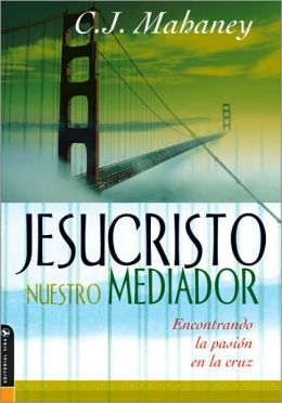 Jesucristo nuestro mediador: Encontrando la pasión en la cruz (Christ Our Mediator: Finding Passion at the Cross)