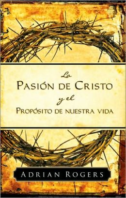 La pasion de Cristo y el proposito de nuestra vida (The Passion of Christ and the Purpose of Life)