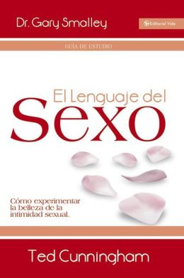 El lenguaje del sexo - guia de estudio: Como experimentar la belleza de la intimidad sexual