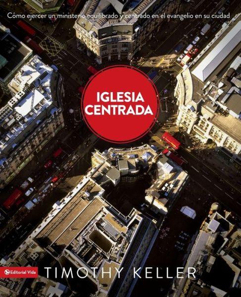 Iglesia Centrada: Como ejercer un ministro equilibrado y centrado en el evangelio en la ciudad
