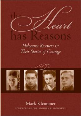 The Heart Has Reasons: Holocaust Rescuers and Their Stories of Courage