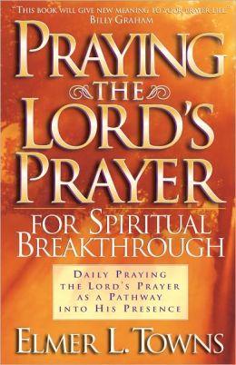 Praying the Lord's Prayer for Spiritual Breakthrough: Daily Praying the Lord's Prayer As A Pathway Into His Presence