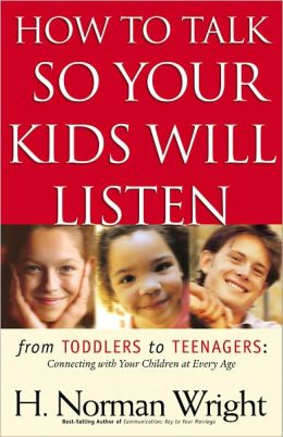 How to Talk So Your Kids Will Listen: From Toddlers to Teenagers - Connecting with Your Children at Every Age