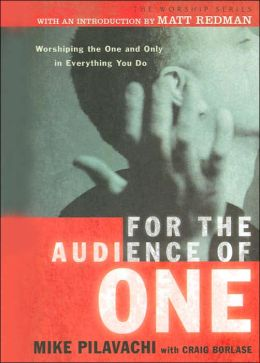 For the Audience of One: worshiping the One and Only in Everything You Do (The Worship Series)