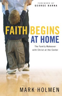 Faith Begins at Home: The Family Makeover with Christ at the Center