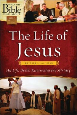 What the Bible Is All About The Life of Jesus: Hi Life, Death, Resurrection and Ministry