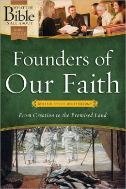 What the Bible Is All About Founders of Our Faith: From Creation to the Promised Land