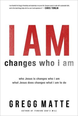 I AM Changes Who i Am: Who Jesus Is Changes Who I Am, What Jesus Does Changes What I Am to Do Gregg Matte