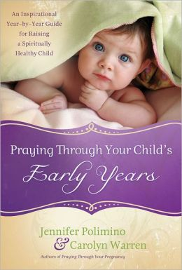 Praying Through Your Child's Early Years: An Inspirational Year-by-Year Guide for Raising a Spiritually Healthy Child