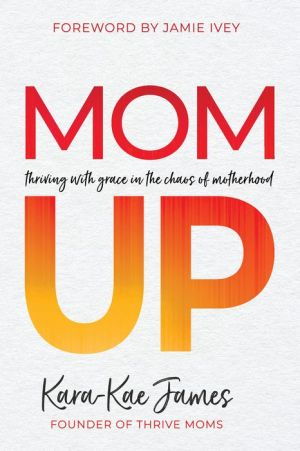 Book Mom Up: Thriving with Grace in the Chaos of Motherhood