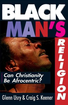 Black Man's Religion; Can Christianity Be Afrocentric?