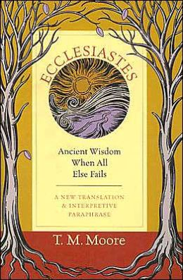 Ecclesiastes: Ancient Wisdom When All Else Fails: A New Translation and Interpretive Paraphrase