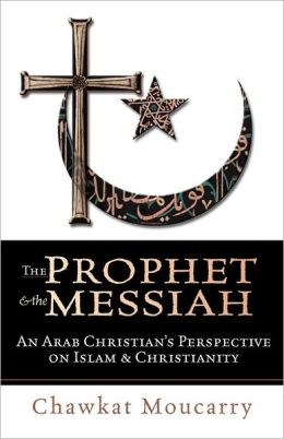 Prophet and the Messiah: An Arab Christian's Perspective on Islam and Christianity