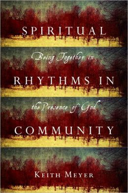 Spiritual Rhythms in Community: Being Together in the Presence of God Keith Meyer