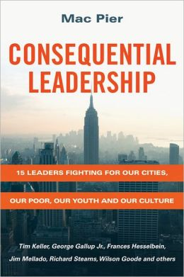 Consequential Leadership: 15 Leaders Fighting for Our Cities, Our Poor, Our Youth and Our Culture