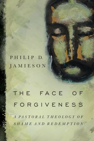 The Face of Forgiveness: A Pastoral Theology of Shame and Redemption