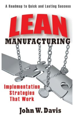 Lean Manufacturing Implementation Strategies that Work: A Roadmap to Quick and Lasting Success John W. Davis