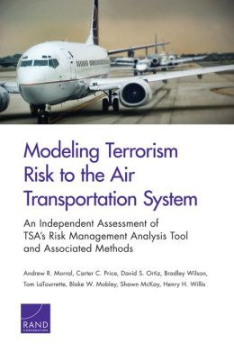 Modeling Terrorism Risk to the Air Transportation System: An Independent Assessment of TSA's Risk Management Analysis Tool and Associated Methods