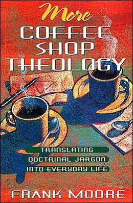 More Coffee Shop Theology: Translating Doctrinal Jargon into Everyday Life