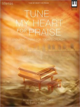 Tune My Heart for Praise: Enduring Hymns for Today's Church