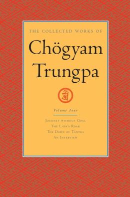 The Collected Works of Chogyam Trungpa: Journey without Goal; The Lion's Roar; The Dawn of Tantra; An Interview with Chogyam Trungpa