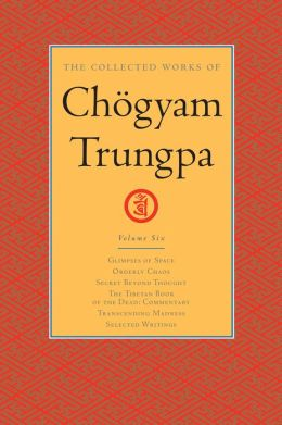 The Collected Works of Chogyam Trungpa: Volume Six: Glimpses of Space; Orderly Chaos; Secret Beyond Thought; The Tibetan Book of the Dead: Commentary; Transcending Madness; Selected Writings