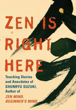 Zen Is Right Here: Teaching Stories and Anecdotes of Shunryu Suzuki, Author of ''Zen Mind, Beginner's Mind''