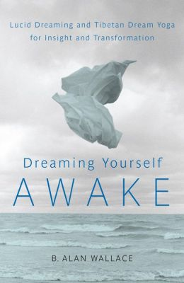 Dreaming Yourself Awake: Lucid Dreaming and Tibetan Dream Yoga for Insight and Transformation