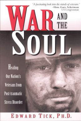 War and the Soul: Healing Our Nation's Veterans from Post-tramatic Stress Disorder