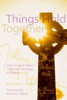 Things Hold Together: John Howard Yoder's Trinitarian Theology of Culture