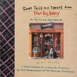 Short Tails and Treats from Three Dog Bakery: A Canine Compendium Full of Pawsitively Scrumptious Top-Secret Recipes, Anecdogs and Never-Before-Seen Photographs