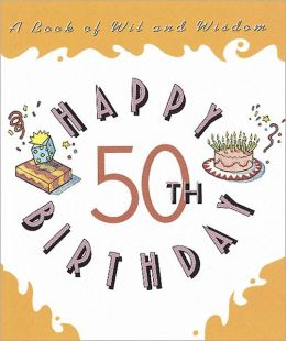 Happy 50th Birthday: A Book of Wit and Wisdom