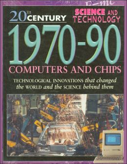 1970-90: Computers and Chips (20th Century Science and Technology Series)