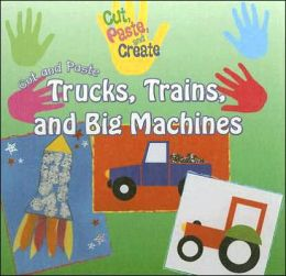 Cut and Paste Trucks, Trains, and Big Machines