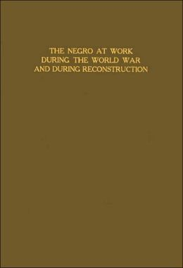 The Negro at Work during the World War and during Reconstruction: Statistics, Problems, and Policies Relating to the Greater Inclusion of Negro Wage Earners in American Industry and Agriculture