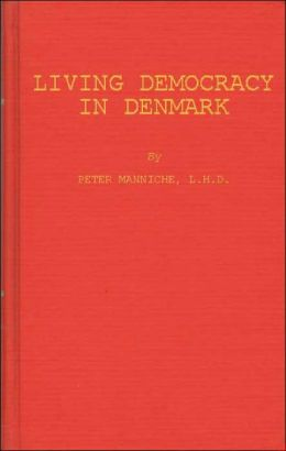 Living Democracy in Denmark: Independent Farmers, Farmers' Cooperation, the Folk High Schools, Cooperation in the Towns, Social and Cultural Activities, Social Legislation, a Danish Village